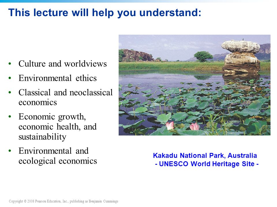 Copyright © 2008 Pearson Education, Inc., publishing as Benjamin Cummings This lecture will help you understand: Culture and worldviews Environmental ethics Classical and neoclassical economics Economic growth, economic health, and sustainability Environmental and ecological economics Kakadu National Park, Australia - UNESCO World Heritage Site -