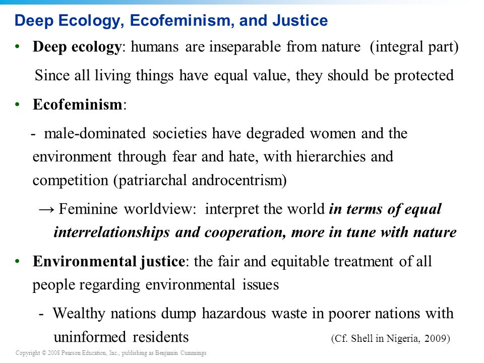 Copyright © 2008 Pearson Education, Inc., publishing as Benjamin Cummings Deep Ecology, Ecofeminism, and Justice Deep ecology: humans are inseparable from nature (integral part) Since all living things have equal value, they should be protected Ecofeminism: - male-dominated societies have degraded women and the environment through fear and hate, with hierarchies and competition (patriarchal androcentrism) → Feminine worldview: interpret the world in terms of equal interrelationships and cooperation, more in tune with nature Environmental justice: the fair and equitable treatment of all people regarding environmental issues - Wealthy nations dump hazardous waste in poorer nations with uninformed residents (Cf.