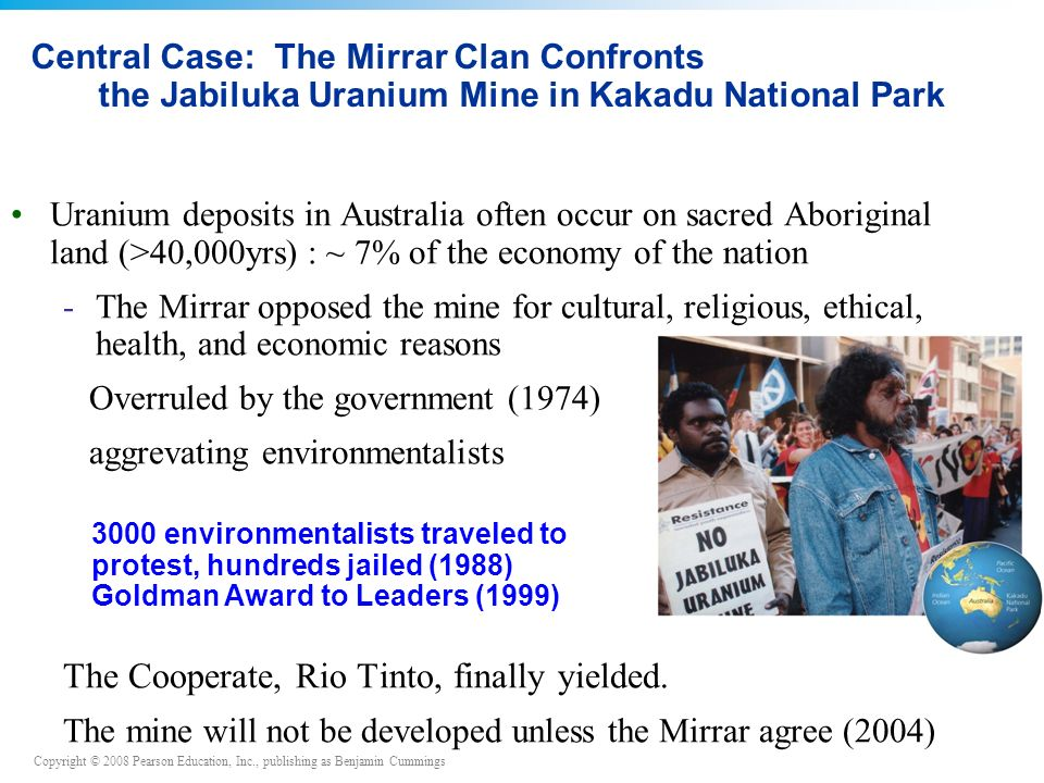 Copyright © 2008 Pearson Education, Inc., publishing as Benjamin Cummings Uranium deposits in Australia often occur on sacred Aboriginal land (>40,000yrs) : ~ 7% of the economy of the nation -The Mirrar opposed the mine for cultural, religious, ethical, health, and economic reasons Overruled by the government (1974) aggrevating environmentalists The Cooperate, Rio Tinto, finally yielded.