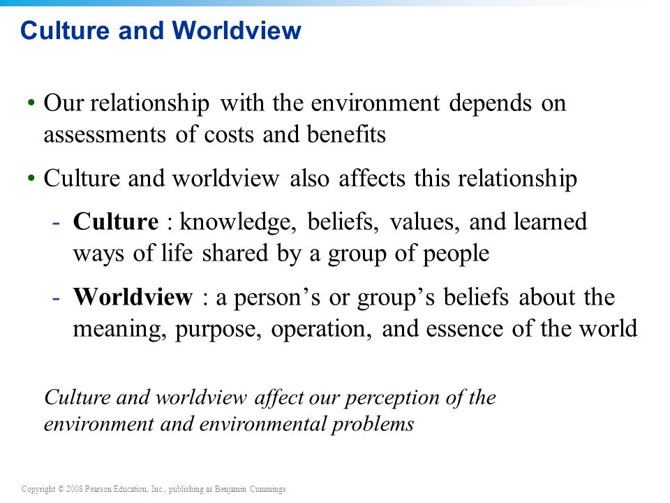 Copyright © 2008 Pearson Education, Inc., publishing as Benjamin Cummings Culture and Worldview Our relationship with the environment depends on assessments of costs and benefits Culture and worldview also affects this relationship -Culture : knowledge, beliefs, values, and learned ways of life shared by a group of people -Worldview : a person's or group's beliefs about the meaning, purpose, operation, and essence of the world Culture and worldview affect our perception of the environment and environmental problems