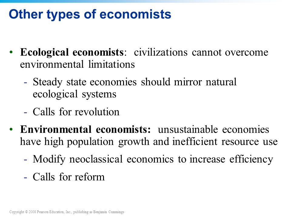 Copyright © 2008 Pearson Education, Inc., publishing as Benjamin Cummings Other types of economists Ecological economists: civilizations cannot overcome environmental limitations -Steady state economies should mirror natural ecological systems -Calls for revolution Environmental economists: unsustainable economies have high population growth and inefficient resource use -Modify neoclassical economics to increase efficiency -Calls for reform