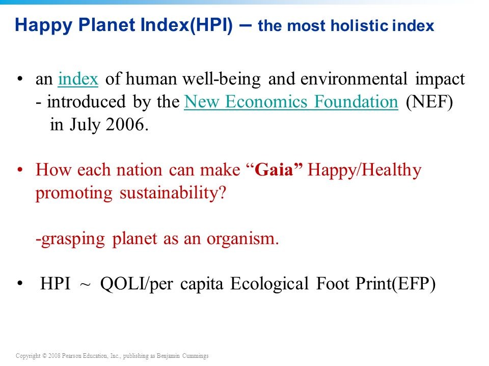 Copyright © 2008 Pearson Education, Inc., publishing as Benjamin Cummings Happy Planet Index(HPI) – the most holistic index an index of human well-being and environmental impactindex - introduced by the New Economics Foundation (NEF)New Economics Foundation in July 2006.