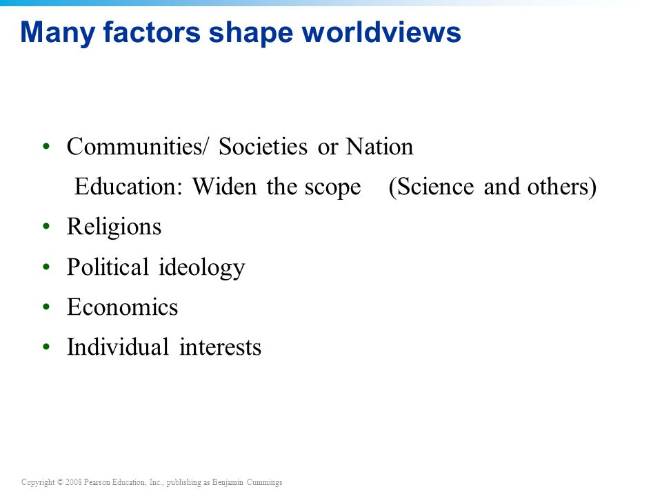 Copyright © 2008 Pearson Education, Inc., publishing as Benjamin Cummings Many factors shape worldviews Communities/ Societies or Nation Education: Widen the scope (Science and others) Religions Political ideology Economics Individual interests