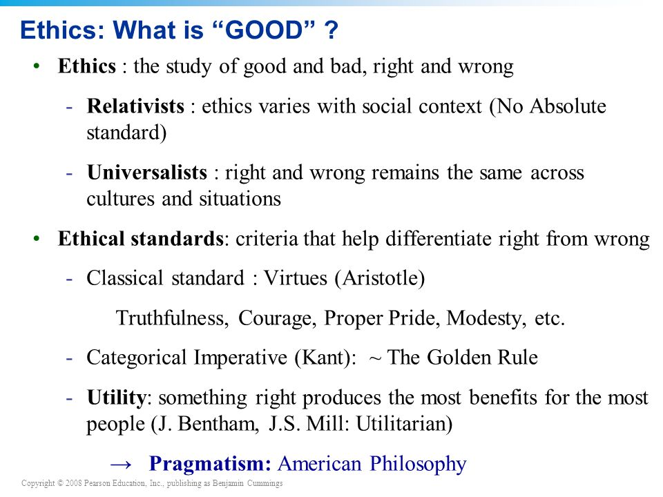 Copyright © 2008 Pearson Education, Inc., publishing as Benjamin Cummings Ethics: What is GOOD .