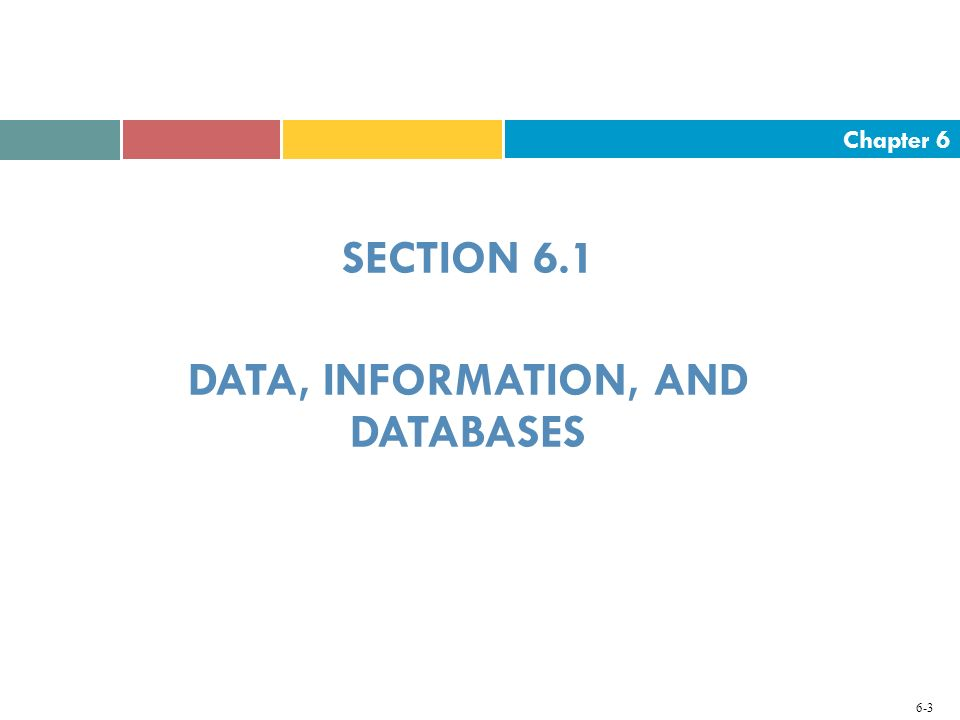 Chapter 6 6-3 SECTION 6.1 DATA, INFORMATION, AND DATABASES