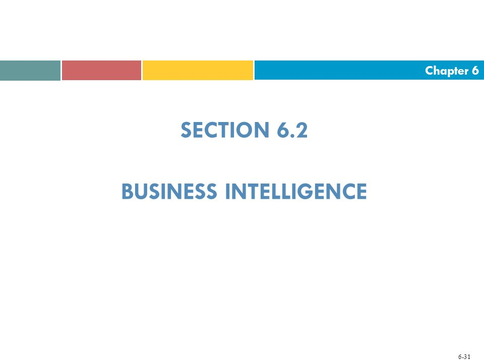 Chapter 6 6-31 SECTION 6.2 BUSINESS INTELLIGENCE