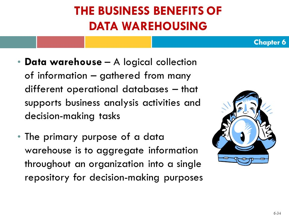 Chapter 6 6-34 THE BUSINESS BENEFITS OF DATA WAREHOUSING Data warehouse – A logical collection of information – gathered from many different operation