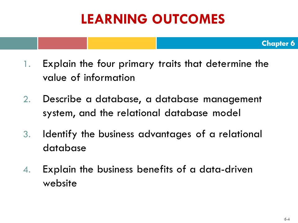 Chapter 6 6-4 LEARNING OUTCOMES 1. Explain the four primary traits that determine the value of information 2. Describe a database, a database manageme