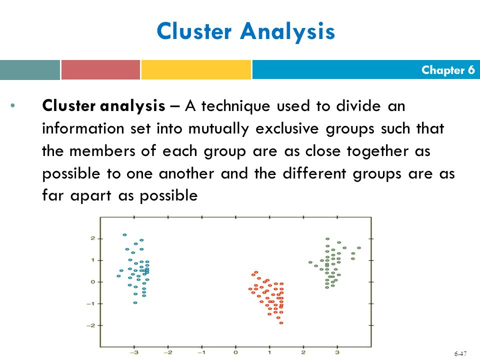 Chapter 6 6-47 Cluster Analysis Cluster analysis – A technique used to divide an information set into mutually exclusive groups such that the members