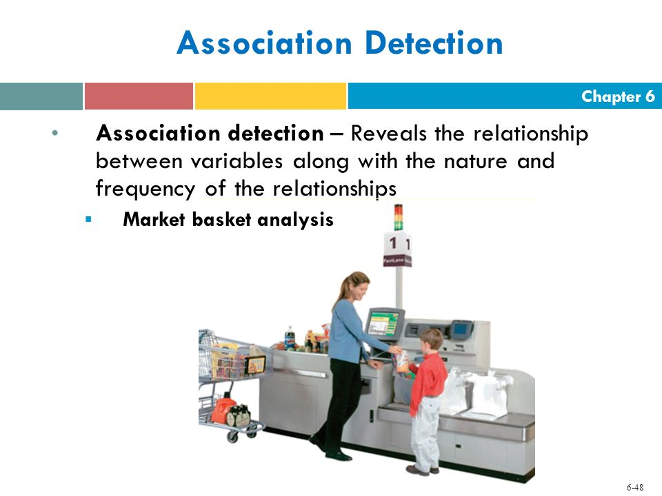Chapter 6 6-48 Association Detection Association detection – Reveals the relationship between variables along with the nature and frequency of the rel
