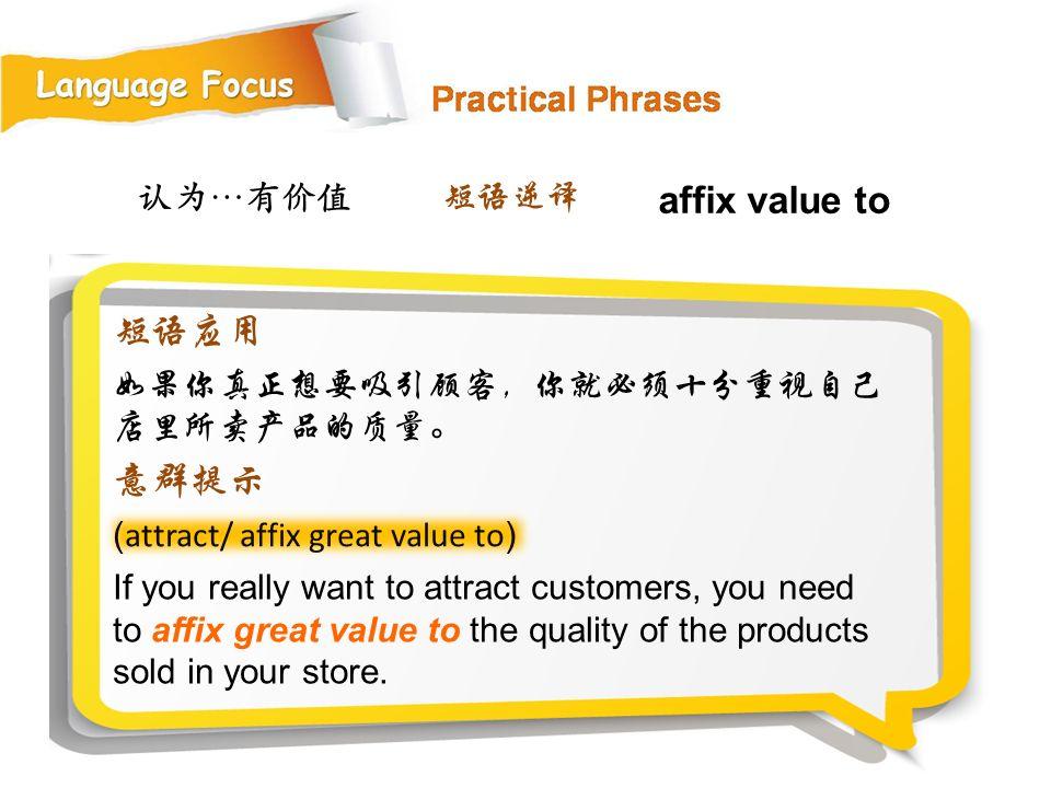 认为…有价值 ( attract/ affix great value to ) If you really want to attract customers, you need to affix great value to the quality of the products sold in your store.