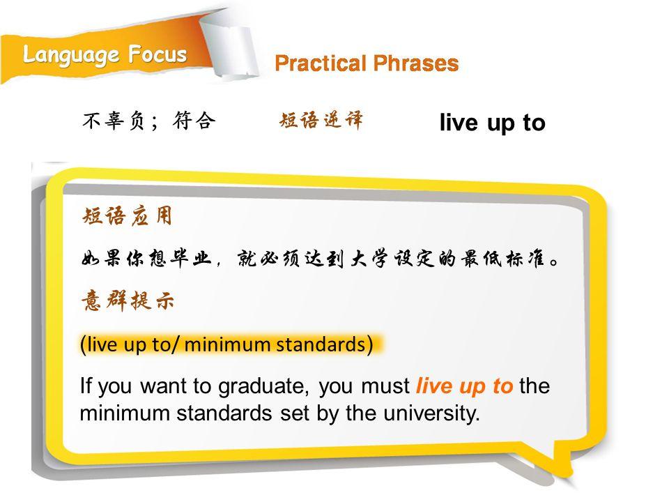 不辜负;符合 ( live up to/ minimum standards ) If you want to graduate, you must live up to the minimum standards set by the university.