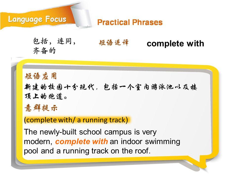 包括,连同, 齐备的 (complete with/ a running track ) The newly-built school campus is very modern, complete with an indoor swimming pool and a running track on the roof.