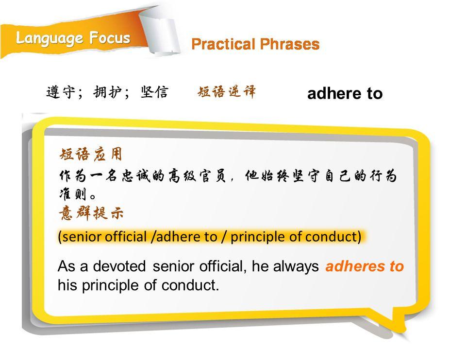 遵守;拥护;坚信 As a devoted senior official, he always adheres to his principle of conduct.