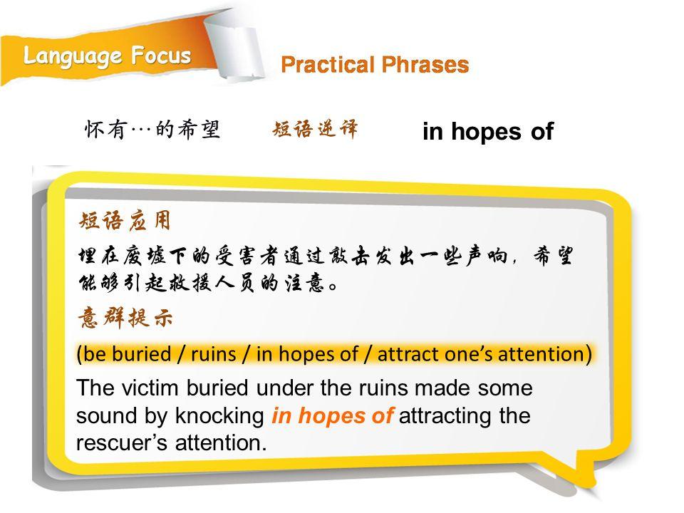 怀有…的希望 (be buried / ruins / in hopes of / attract one's attention ) The victim buried under the ruins made some sound by knocking in hopes of attracting the rescuer's attention.
