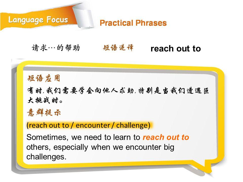 请求…的帮助 (reach out to / encounter / challenge ) Sometimes, we need to learn to reach out to others, especially when we encounter big challenges.