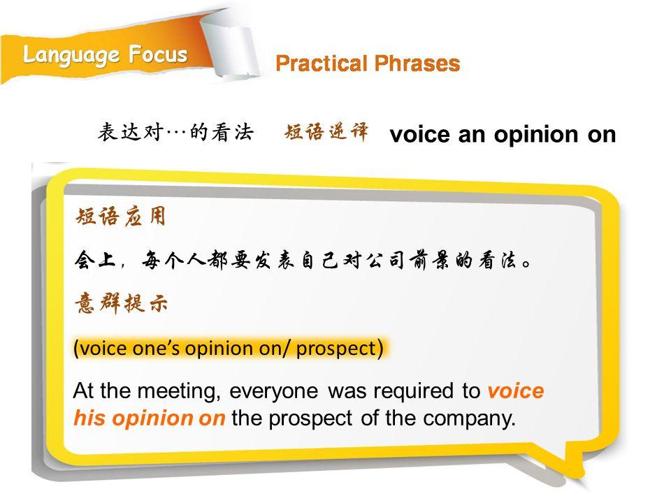 表达对…的看法 (voice one's opinion on/ prospect ) At the meeting, everyone was required to voice his opinion on the prospect of the company.