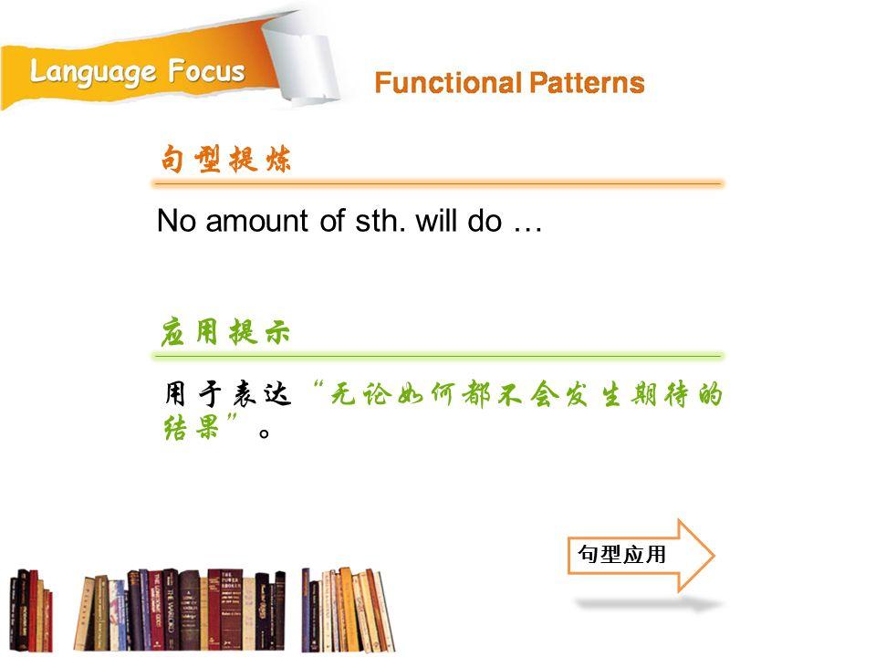 No amount of sth. will do … 句型提炼 应用提示 用于表达 无论如何都不会发生期待的 结果 。 句型应用
