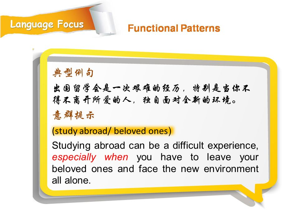 (study abroad/ beloved ones ) 典型例句 出国留学会是一次艰难的经历,特别是当你不 得不离开所爱的人,独自面对全新的环境。 意群提示 Studying abroad can be a difficult experience, especially when you have to leave your beloved ones and face the new environment all alone.