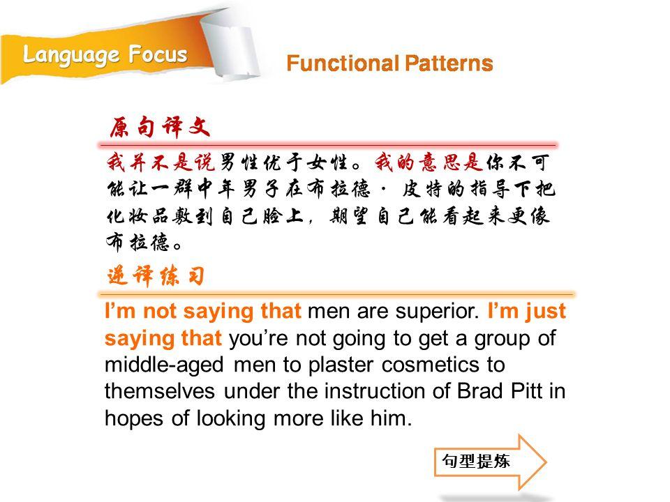 我并不是说男性优于女性。我的意思是你不可 能让一群中年男子在布拉德· 皮特的指导下把 化妆品敷到自己脸上,期望自己能看起来更像 布拉德。 原句译文 逆译练习 I'm not saying that men are superior.