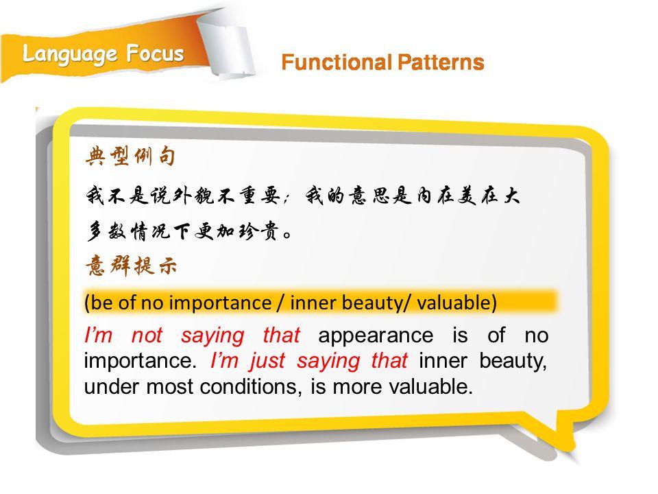 (be of no importance / inner beauty/ valuable) 典型例句 我不是说外貌不重要;我的意思是内在美在大 多数情况下更加珍贵。 意群提示 I'm not saying that appearance is of no importance.