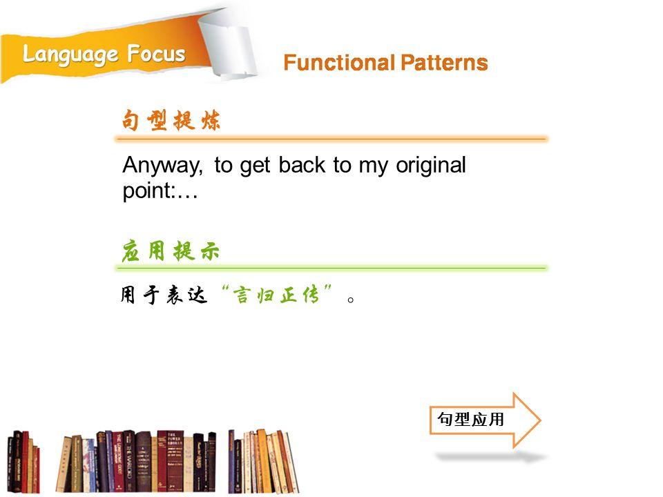 Anyway, to get back to my original point:… 句型提炼 应用提示 用于表达 言归正传 。 句型应用