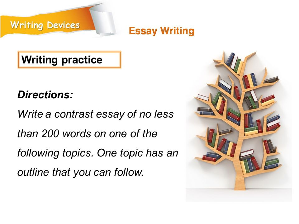 Writing practice Directions: Write a contrast essay of no less than 200 words on one of the following topics.