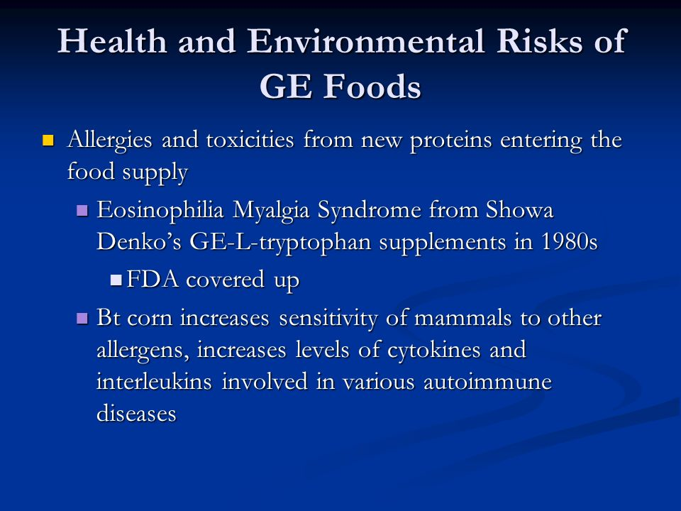 Health and Environmental Risks of GE Foods Allergies and toxicities from new proteins entering the food supply Allergies and toxicities from new proteins entering the food supply Eosinophilia Myalgia Syndrome from Showa Denko's GE-L-tryptophan supplements in 1980s Eosinophilia Myalgia Syndrome from Showa Denko's GE-L-tryptophan supplements in 1980s FDA covered up FDA covered up Bt corn increases sensitivity of mammals to other allergens, increases levels of cytokines and interleukins involved in various autoimmune diseases Bt corn increases sensitivity of mammals to other allergens, increases levels of cytokines and interleukins involved in various autoimmune diseases
