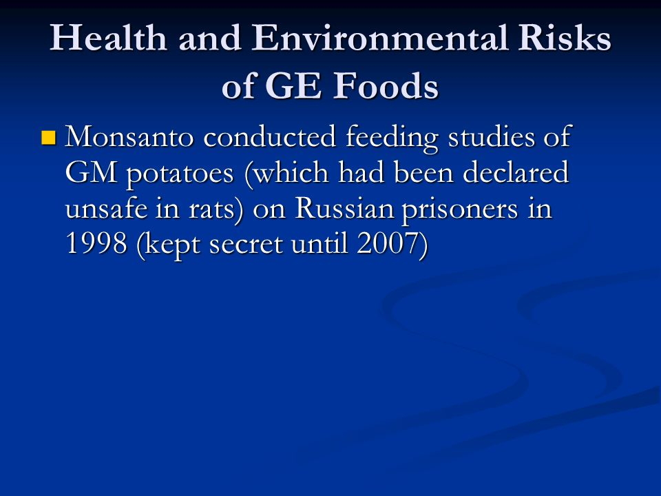 Health and Environmental Risks of GE Foods Monsanto conducted feeding studies of GM potatoes (which had been declared unsafe in rats) on Russian prisoners in 1998 (kept secret until 2007) Monsanto conducted feeding studies of GM potatoes (which had been declared unsafe in rats) on Russian prisoners in 1998 (kept secret until 2007)