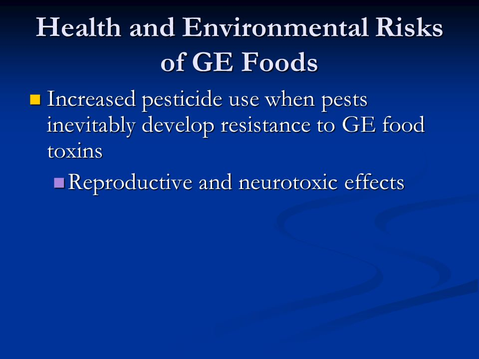 Health and Environmental Risks of GE Foods Increased pesticide use when pests inevitably develop resistance to GE food toxins Increased pesticide use when pests inevitably develop resistance to GE food toxins Reproductive and neurotoxic effects Reproductive and neurotoxic effects