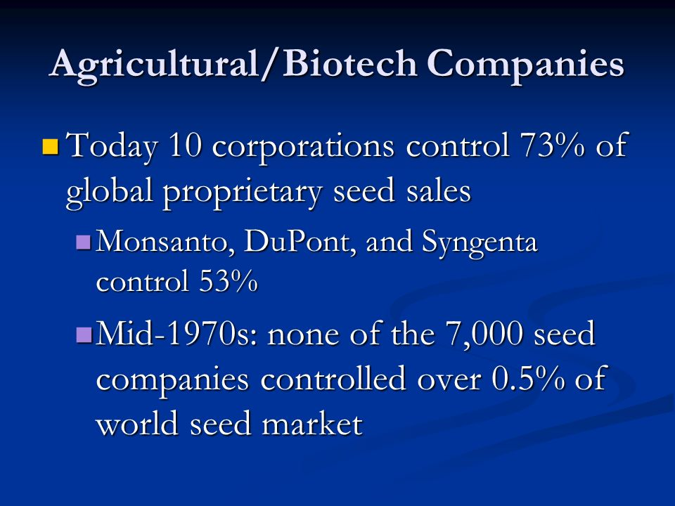 Agricultural/Biotech Companies Today 10 corporations control 73% of global proprietary seed sales Today 10 corporations control 73% of global proprietary seed sales Monsanto, DuPont, and Syngenta control 53% Monsanto, DuPont, and Syngenta control 53% Mid-1970s: none of the 7,000 seed companies controlled over 0.5% of world seed market Mid-1970s: none of the 7,000 seed companies controlled over 0.5% of world seed market