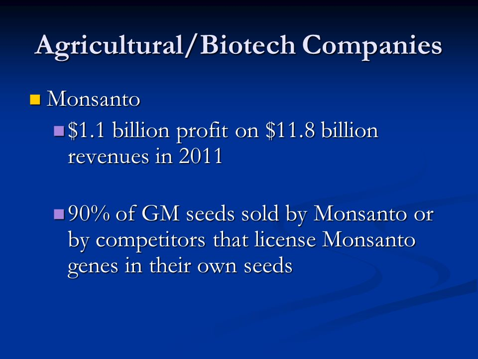 Agricultural/Biotech Companies Monsanto Monsanto $1.1 billion profit on $11.8 billion revenues in 2011 $1.1 billion profit on $11.8 billion revenues in % of GM seeds sold by Monsanto or by competitors that license Monsanto genes in their own seeds 90% of GM seeds sold by Monsanto or by competitors that license Monsanto genes in their own seeds
