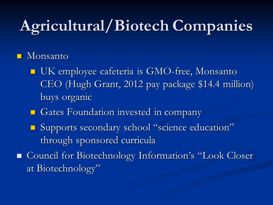 Agricultural/Biotech Companies Monsanto Monsanto UK employee cafeteria is GMO-free, Monsanto CEO (Hugh Grant, 2012 pay package $14.4 million) buys organic UK employee cafeteria is GMO-free, Monsanto CEO (Hugh Grant, 2012 pay package $14.4 million) buys organic Gates Foundation invested in company Gates Foundation invested in company Supports secondary school science education through sponsored curricula Supports secondary school science education through sponsored curricula Council for Biotechnology Information's Look Closer at Biotechnology Council for Biotechnology Information's Look Closer at Biotechnology