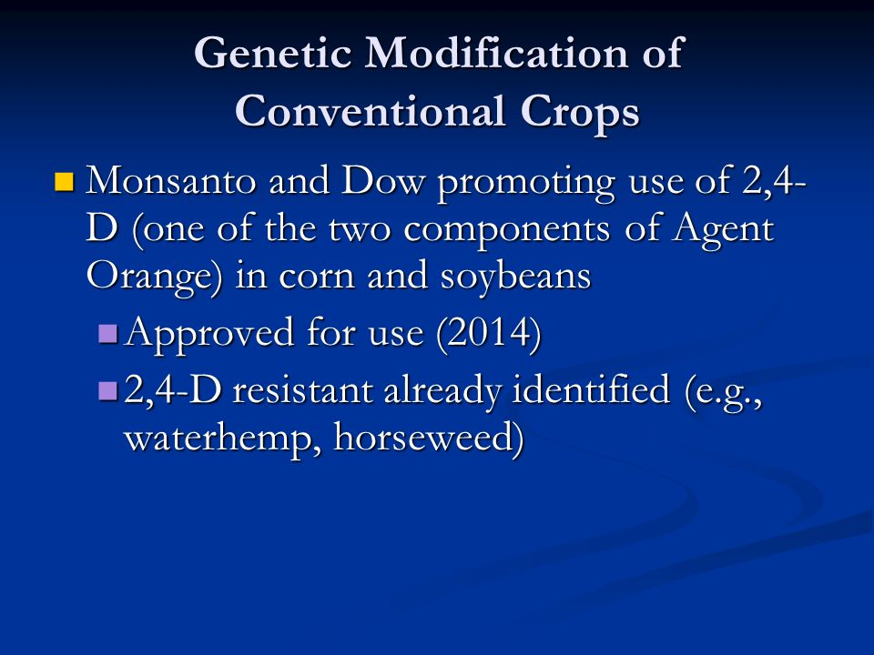 Genetic Modification of Conventional Crops Monsanto and Dow promoting use of 2,4- D (one of the two components of Agent Orange) in corn and soybeans Monsanto and Dow promoting use of 2,4- D (one of the two components of Agent Orange) in corn and soybeans Approved for use (2014) Approved for use (2014) 2,4-D resistant already identified (e.g., waterhemp, horseweed) 2,4-D resistant already identified (e.g., waterhemp, horseweed)