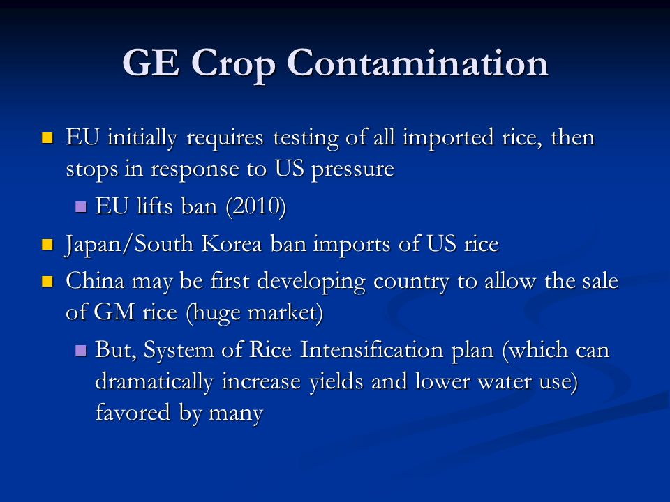 GE Crop Contamination EU initially requires testing of all imported rice, then stops in response to US pressure EU initially requires testing of all imported rice, then stops in response to US pressure EU lifts ban (2010) EU lifts ban (2010) Japan/South Korea ban imports of US rice Japan/South Korea ban imports of US rice China may be first developing country to allow the sale of GM rice (huge market) China may be first developing country to allow the sale of GM rice (huge market) But, System of Rice Intensification plan (which can dramatically increase yields and lower water use) favored by many But, System of Rice Intensification plan (which can dramatically increase yields and lower water use) favored by many
