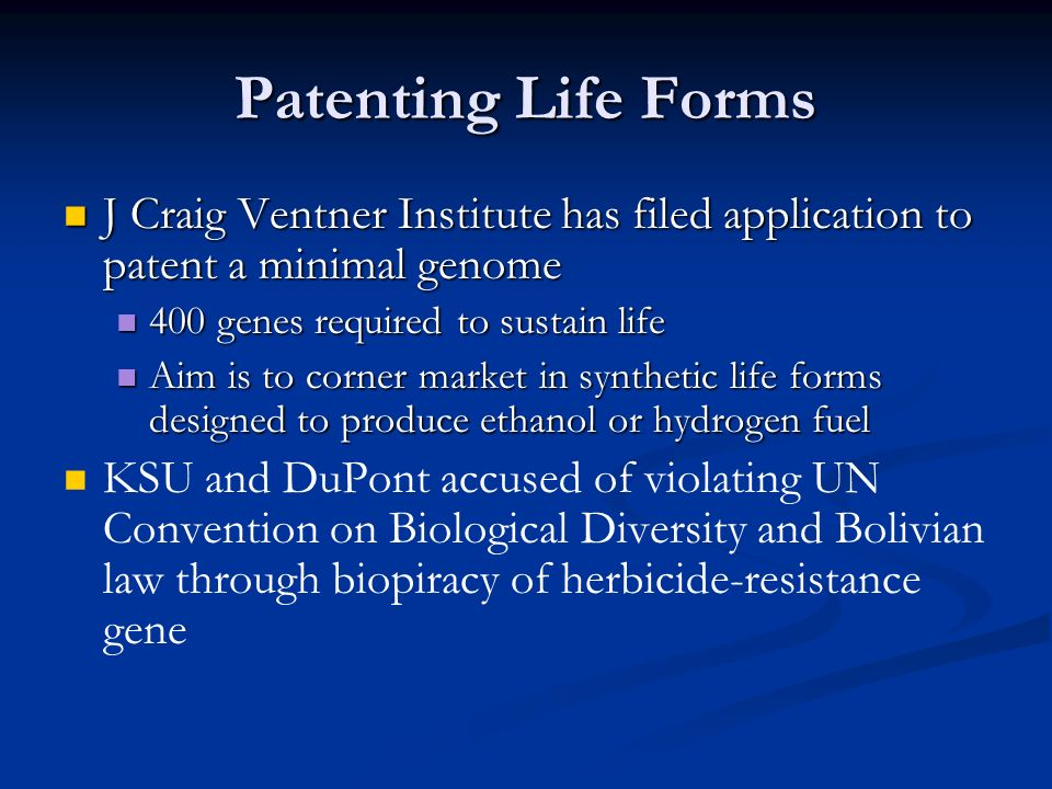 Patenting Life Forms J Craig Ventner Institute has filed application to patent a minimal genome J Craig Ventner Institute has filed application to patent a minimal genome 400 genes required to sustain life 400 genes required to sustain life Aim is to corner market in synthetic life forms designed to produce ethanol or hydrogen fuel Aim is to corner market in synthetic life forms designed to produce ethanol or hydrogen fuel KSU and DuPont accused of violating UN Convention on Biological Diversity and Bolivian law through biopiracy of herbicide-resistance gene