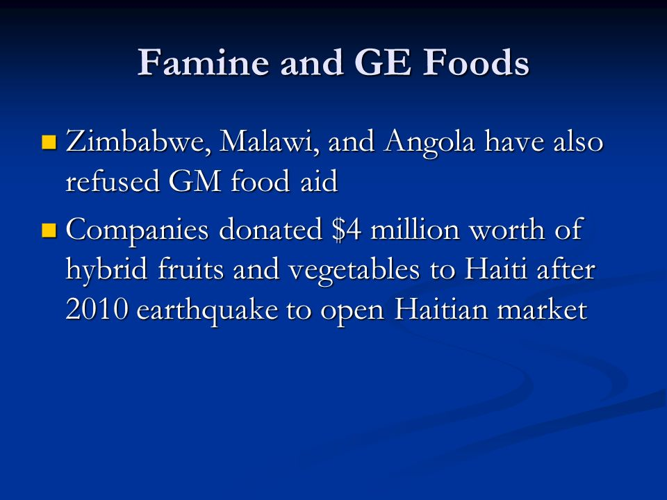Famine and GE Foods Zimbabwe, Malawi, and Angola have also refused GM food aid Zimbabwe, Malawi, and Angola have also refused GM food aid Companies donated $4 million worth of hybrid fruits and vegetables to Haiti after 2010 earthquake to open Haitian market Companies donated $4 million worth of hybrid fruits and vegetables to Haiti after 2010 earthquake to open Haitian market