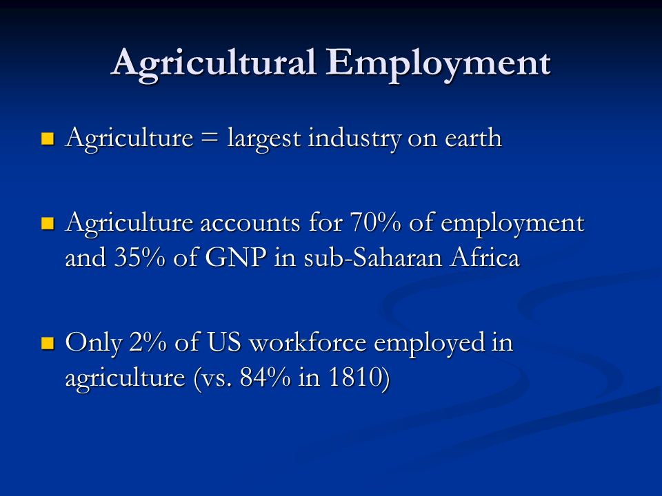 Agricultural Employment Agriculture = largest industry on earth Agriculture = largest industry on earth Agriculture accounts for 70% of employment and 35% of GNP in sub-Saharan Africa Agriculture accounts for 70% of employment and 35% of GNP in sub-Saharan Africa Only 2% of US workforce employed in agriculture (vs.