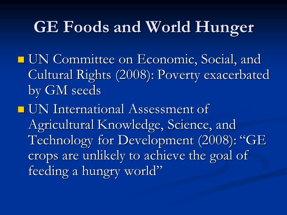 GE Foods and World Hunger UN Committee on Economic, Social, and Cultural Rights (2008): Poverty exacerbated by GM seeds UN Committee on Economic, Social, and Cultural Rights (2008): Poverty exacerbated by GM seeds UN International Assessment of Agricultural Knowledge, Science, and Technology for Development (2008): GE crops are unlikely to achieve the goal of feeding a hungry world UN International Assessment of Agricultural Knowledge, Science, and Technology for Development (2008): GE crops are unlikely to achieve the goal of feeding a hungry world