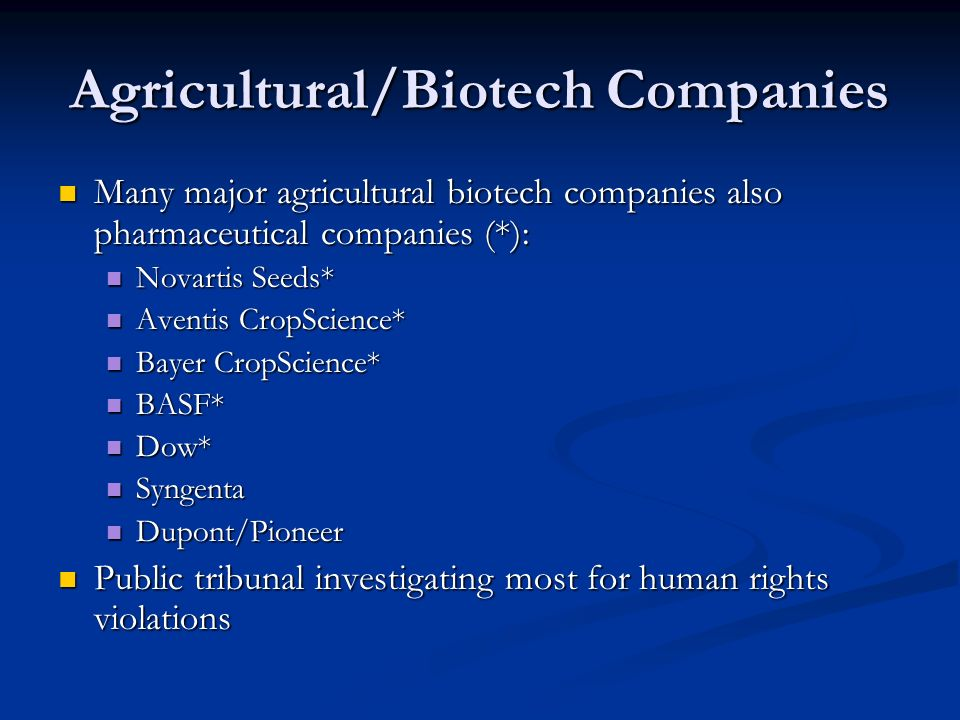 Agricultural/Biotech Companies Many major agricultural biotech companies also pharmaceutical companies (*): Many major agricultural biotech companies also pharmaceutical companies (*): Novartis Seeds* Novartis Seeds* Aventis CropScience* Aventis CropScience* Bayer CropScience* Bayer CropScience* BASF* BASF* Dow* Dow* Syngenta Syngenta Dupont/Pioneer Dupont/Pioneer Public tribunal investigating most for human rights violations Public tribunal investigating most for human rights violations