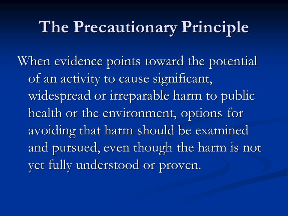 The Precautionary Principle When evidence points toward the potential of an activity to cause significant, widespread or irreparable harm to public health or the environment, options for avoiding that harm should be examined and pursued, even though the harm is not yet fully understood or proven.