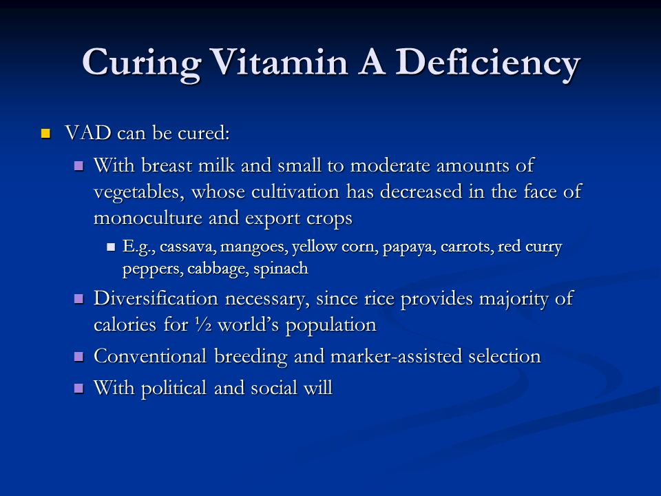 Curing Vitamin A Deficiency VAD can be cured: VAD can be cured: With breast milk and small to moderate amounts of vegetables, whose cultivation has decreased in the face of monoculture and export crops With breast milk and small to moderate amounts of vegetables, whose cultivation has decreased in the face of monoculture and export crops E.g., cassava, mangoes, yellow corn, papaya, carrots, red curry peppers, cabbage, spinach E.g., cassava, mangoes, yellow corn, papaya, carrots, red curry peppers, cabbage, spinach Diversification necessary, since rice provides majority of calories for ½ world's population Diversification necessary, since rice provides majority of calories for ½ world's population Conventional breeding and marker-assisted selection Conventional breeding and marker-assisted selection With political and social will With political and social will