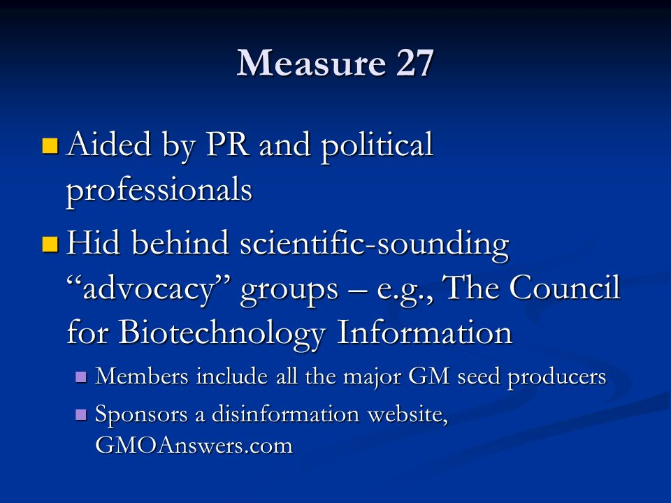 Measure 27 Aided by PR and political professionals Aided by PR and political professionals Hid behind scientific-sounding advocacy groups – e.g., The Council for Biotechnology Information Hid behind scientific-sounding advocacy groups – e.g., The Council for Biotechnology Information Members include all the major GM seed producers Members include all the major GM seed producers Sponsors a disinformation website, GMOAnswers.com Sponsors a disinformation website, GMOAnswers.com