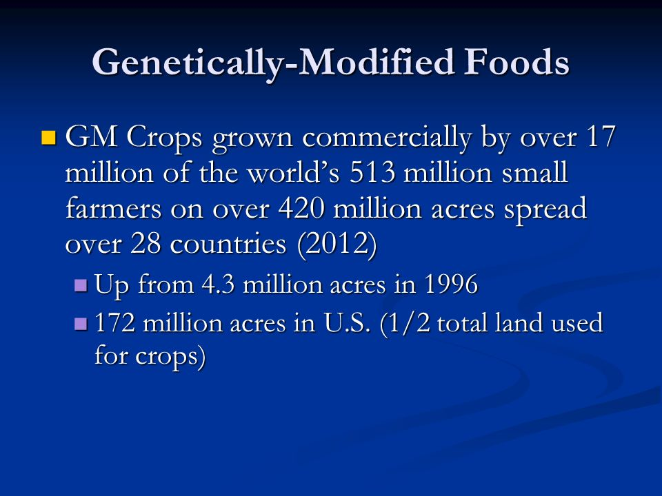 Genetically-Modified Foods GM Crops grown commercially by over 17 million of the world's 513 million small farmers on over 420 million acres spread over 28 countries (2012) GM Crops grown commercially by over 17 million of the world's 513 million small farmers on over 420 million acres spread over 28 countries (2012) Up from 4.3 million acres in 1996 Up from 4.3 million acres in 1996 172 million acres in U.S.
