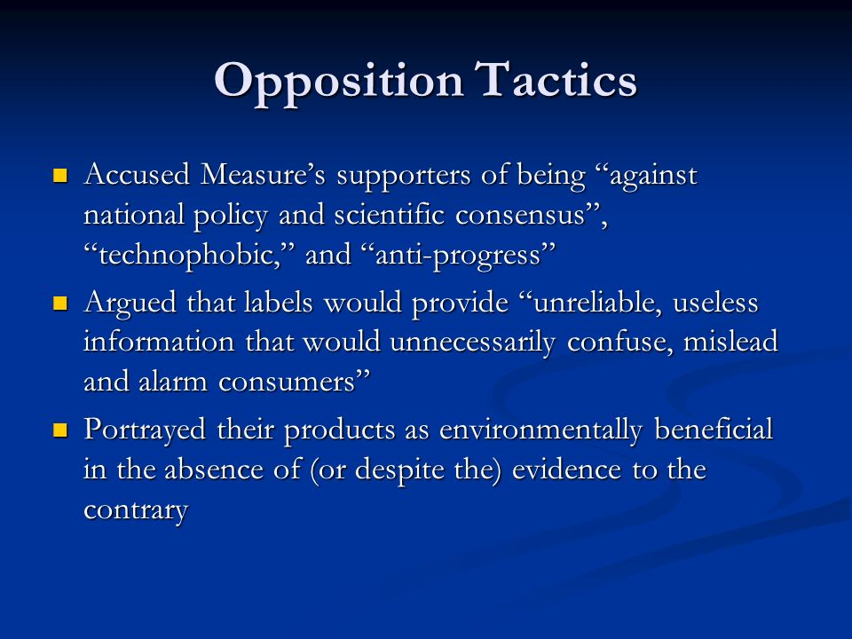 Opposition Tactics Accused Measure's supporters of being against national policy and scientific consensus , technophobic, and anti-progress Accused Measure's supporters of being against national policy and scientific consensus , technophobic, and anti-progress Argued that labels would provide unreliable, useless information that would unnecessarily confuse, mislead and alarm consumers Argued that labels would provide unreliable, useless information that would unnecessarily confuse, mislead and alarm consumers Portrayed their products as environmentally beneficial in the absence of (or despite the) evidence to the contrary Portrayed their products as environmentally beneficial in the absence of (or despite the) evidence to the contrary