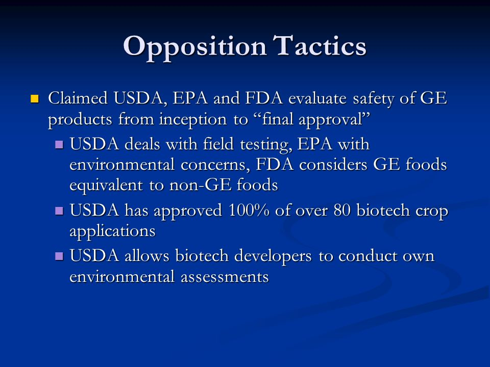 Opposition Tactics Claimed USDA, EPA and FDA evaluate safety of GE products from inception to final approval Claimed USDA, EPA and FDA evaluate safety of GE products from inception to final approval USDA deals with field testing, EPA with environmental concerns, FDA considers GE foods equivalent to non-GE foods USDA deals with field testing, EPA with environmental concerns, FDA considers GE foods equivalent to non-GE foods USDA has approved 100% of over 80 biotech crop applications USDA has approved 100% of over 80 biotech crop applications USDA allows biotech developers to conduct own environmental assessments USDA allows biotech developers to conduct own environmental assessments
