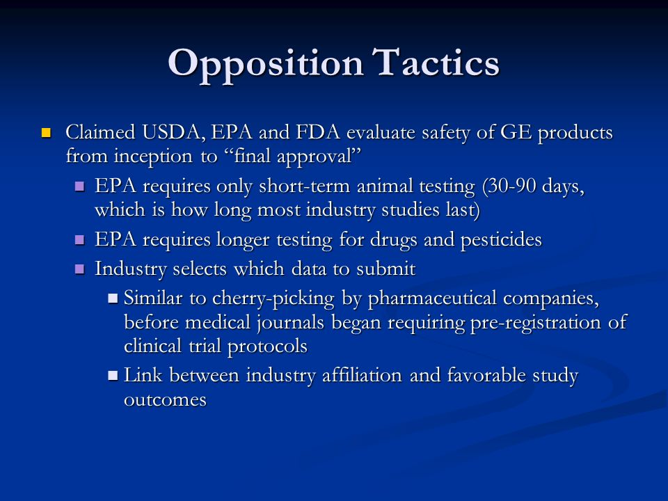 Opposition Tactics Claimed USDA, EPA and FDA evaluate safety of GE products from inception to final approval Claimed USDA, EPA and FDA evaluate safety of GE products from inception to final approval EPA requires only short-term animal testing (30-90 days, which is how long most industry studies last) EPA requires only short-term animal testing (30-90 days, which is how long most industry studies last) EPA requires longer testing for drugs and pesticides EPA requires longer testing for drugs and pesticides Industry selects which data to submit Industry selects which data to submit Similar to cherry-picking by pharmaceutical companies, before medical journals began requiring pre-registration of clinical trial protocols Similar to cherry-picking by pharmaceutical companies, before medical journals began requiring pre-registration of clinical trial protocols Link between industry affiliation and favorable study outcomes Link between industry affiliation and favorable study outcomes
