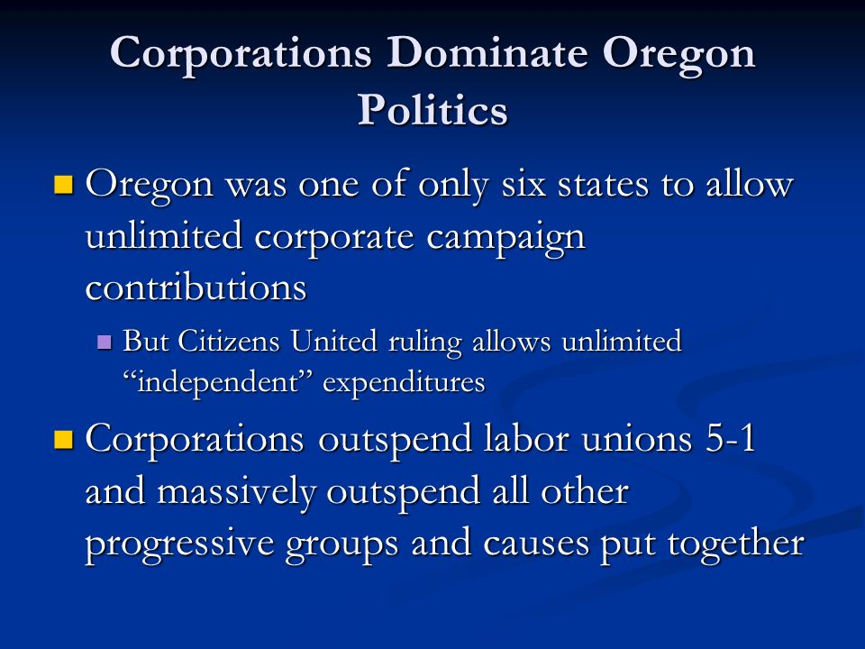 Corporations Dominate Oregon Politics Oregon was one of only six states to allow unlimited corporate campaign contributions Oregon was one of only six states to allow unlimited corporate campaign contributions But Citizens United ruling allows unlimited independent expenditures But Citizens United ruling allows unlimited independent expenditures Corporations outspend labor unions 5-1 and massively outspend all other progressive groups and causes put together Corporations outspend labor unions 5-1 and massively outspend all other progressive groups and causes put together