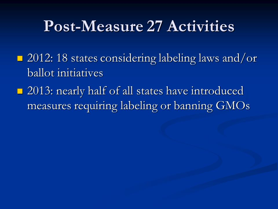 Post-Measure 27 Activities 2012: 18 states considering labeling laws and/or ballot initiatives 2012: 18 states considering labeling laws and/or ballot initiatives 2013: nearly half of all states have introduced measures requiring labeling or banning GMOs 2013: nearly half of all states have introduced measures requiring labeling or banning GMOs