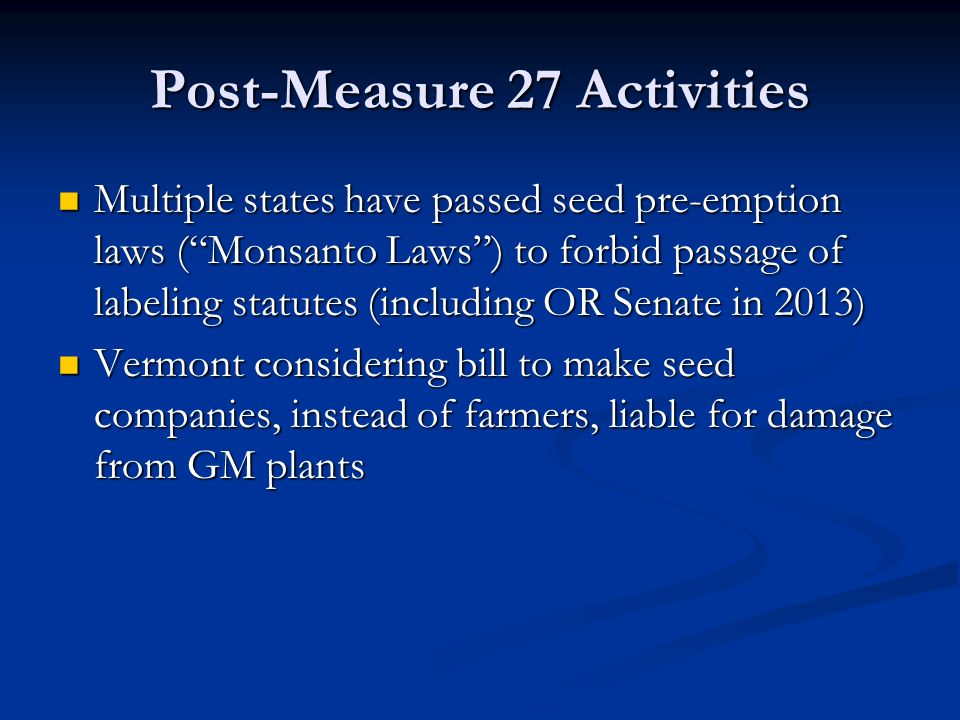 Post-Measure 27 Activities Multiple states have passed seed pre-emption laws ( Monsanto Laws ) to forbid passage of labeling statutes (including OR Senate in 2013) Multiple states have passed seed pre-emption laws ( Monsanto Laws ) to forbid passage of labeling statutes (including OR Senate in 2013) Vermont considering bill to make seed companies, instead of farmers, liable for damage from GM plants Vermont considering bill to make seed companies, instead of farmers, liable for damage from GM plants